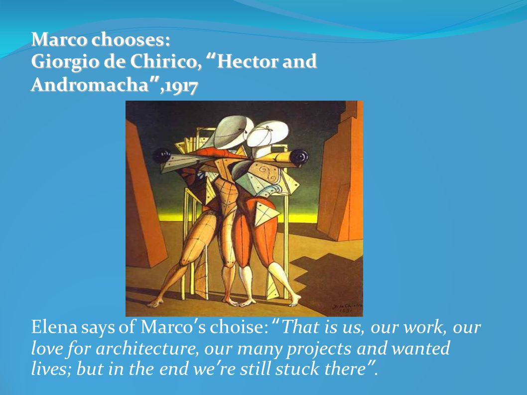Marco chooses: Giorgio de Chirico, Hector and Andromacha,1917 Elena says of Marcos choise: That is us, our work, our love for architecture, our many p