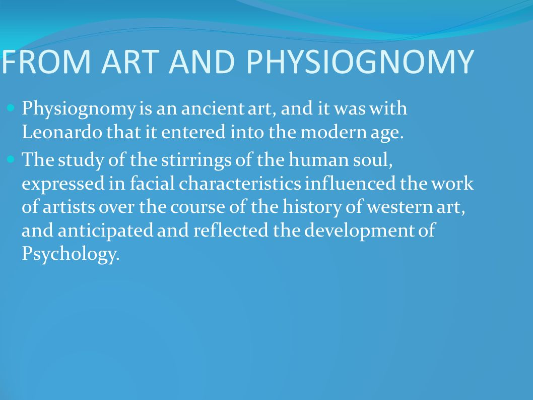 FROM ART AND PHYSIOGNOMY Physiognomy is an ancient art, and it was with Leonardo that it entered into the modern age. The study of the stirrings of th