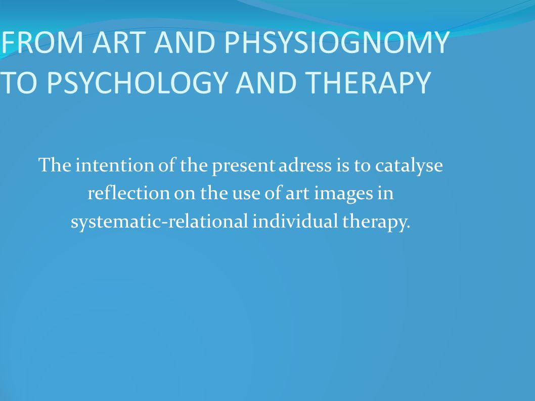 FROM ART AND PHSYSIOGNOMY TO PSYCHOLOGY AND THERAPY The intention of the present adress is to catalyse reflection on the use of art images in systemat