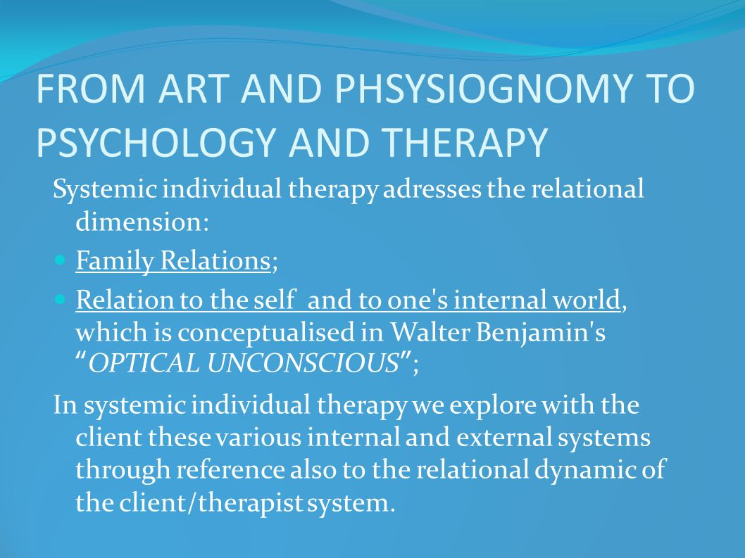 FROM ART AND PHSYSIOGNOMY TO PSYCHOLOGY AND THERAPY Systemic individual therapy adresses the relational dimension: Family Relations; Relation to the s