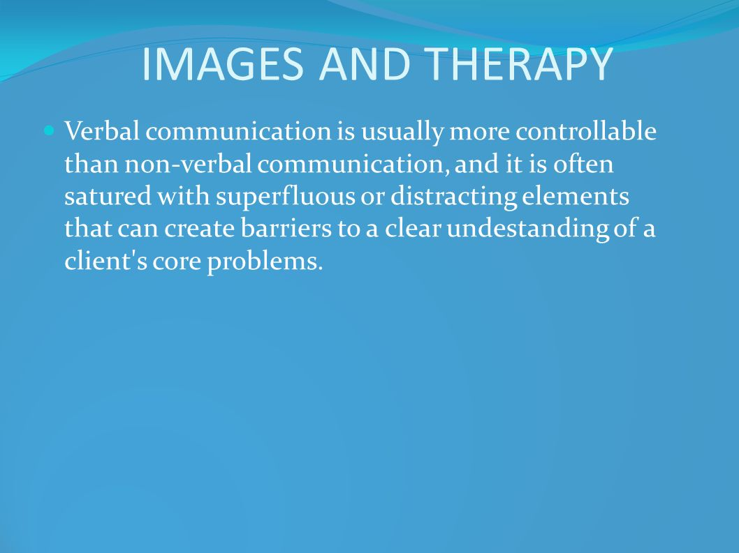IMAGES AND THERAPY Verbal communication is usually more controllable than non-verbal communication, and it is often satured with superfluous or distra