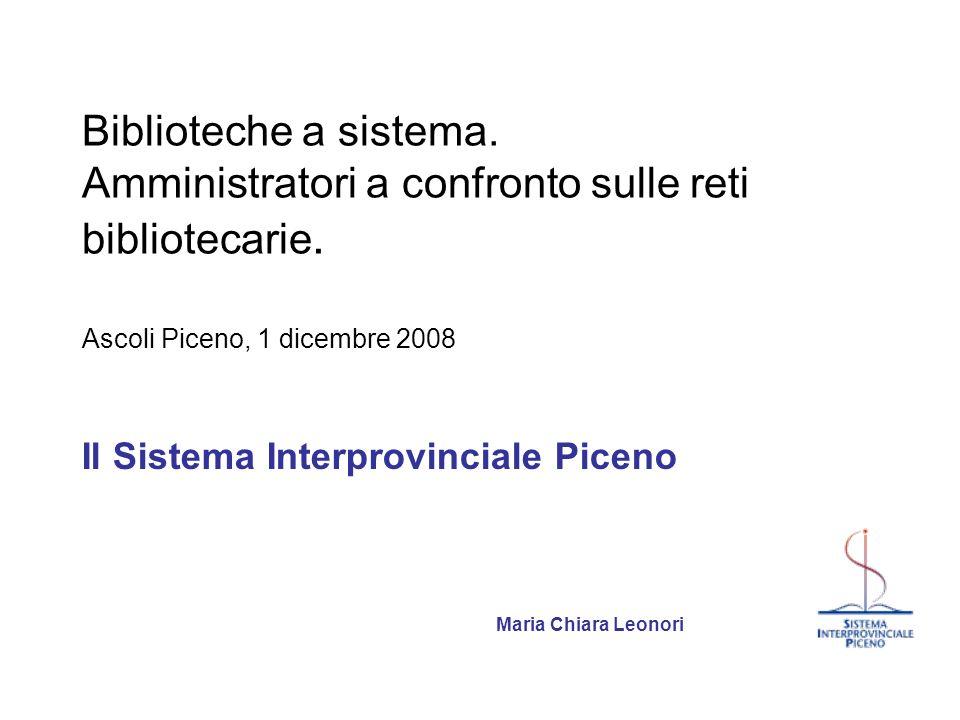 Biblioteche a sistema. Amministratori a confronto sulle reti bibliotecarie. Ascoli Piceno, 1 dicembre 2008 Il Sistema Interprovinciale Piceno Maria Ch