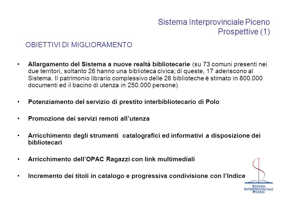 Sistema Interprovinciale Piceno Prospettive (1) OBIETTIVI DI MIGLIORAMENTO Allargamento del Sistema a nuove realtà bibliotecarie (su 73 comuni present