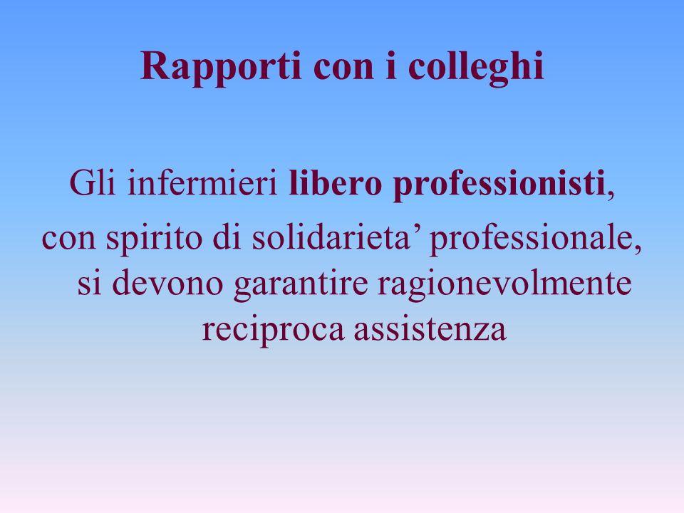 Rapporti con i colleghi Gli infermieri libero professionisti, con spirito di solidarieta professionale, si devono garantire ragionevolmente reciproca assistenza