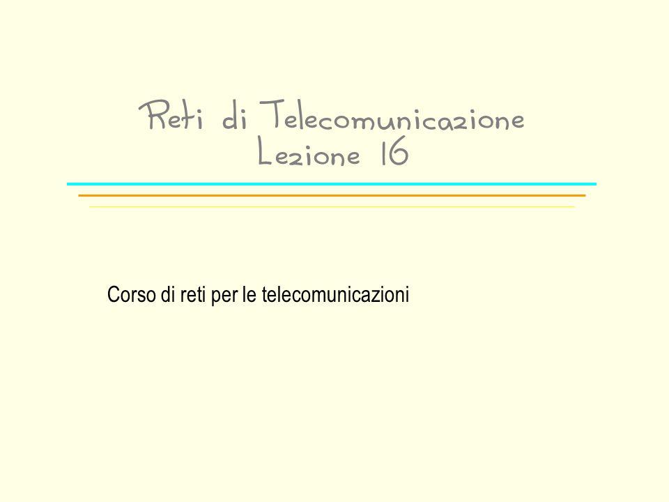 Reti di Telecomunicazione Lezione 16 Corso di reti per le telecomunicazioni