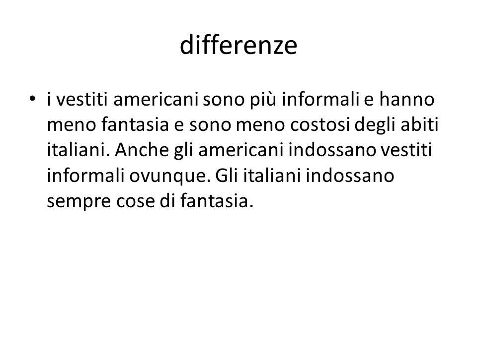 differenze i vestiti americani sono più informali e hanno meno fantasia e sono meno costosi degli abiti italiani.
