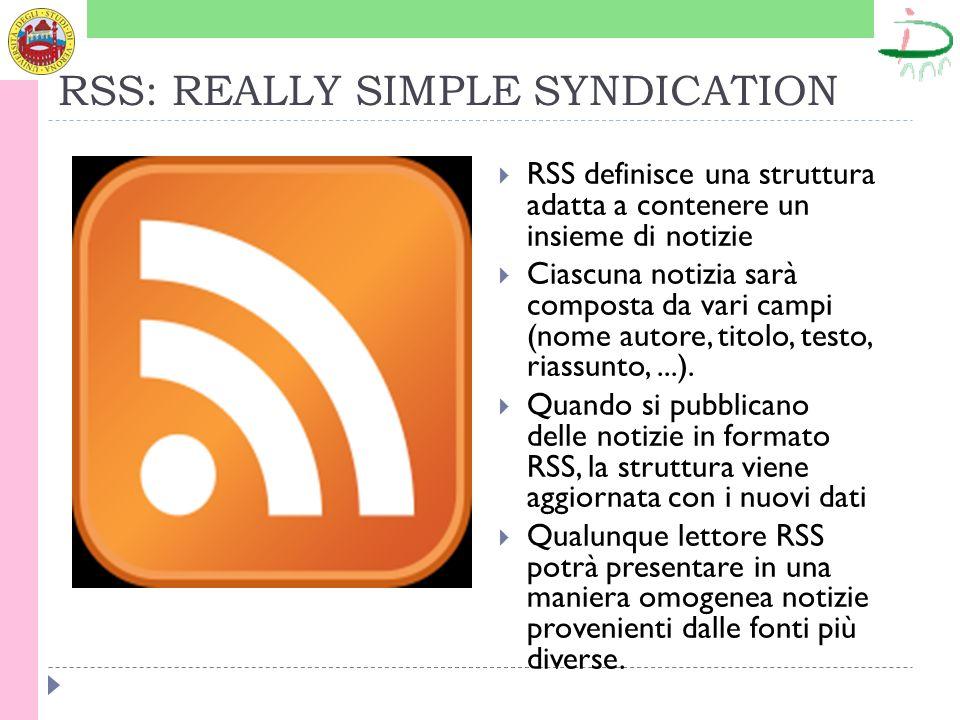 RSS: REALLY SIMPLE SYNDICATION RSS definisce una struttura adatta a contenere un insieme di notizie Ciascuna notizia sarà composta da vari campi (nome autore, titolo, testo, riassunto,...).