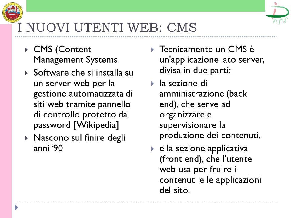 I NUOVI UTENTI WEB: CMS CMS (Content Management Systems Software che si installa su un server web per la gestione automatizzata di siti web tramite pannello di controllo protetto da password [Wikipedia] Nascono sul finire degli anni 90 Tecnicamente un CMS è un applicazione lato server, divisa in due parti: la sezione di amministrazione (back end), che serve ad organizzare e supervisionare la produzione dei contenuti, e la sezione applicativa (front end), che l utente web usa per fruire i contenuti e le applicazioni del sito.
