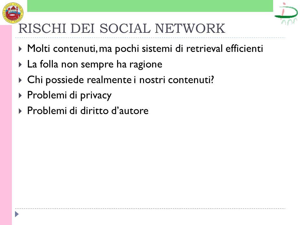 RISCHI DEI SOCIAL NETWORK Molti contenuti, ma pochi sistemi di retrieval efficienti La folla non sempre ha ragione Chi possiede realmente i nostri contenuti.
