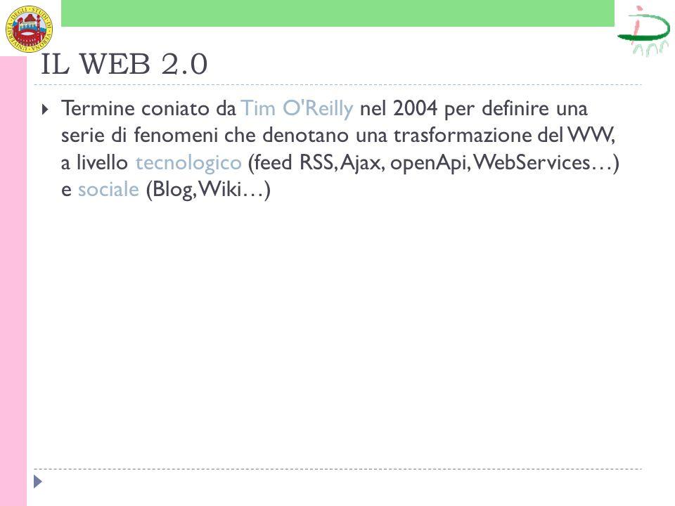 IL WEB 2.0 Termine coniato da Tim O Reilly nel 2004 per definire una serie di fenomeni che denotano una trasformazione del WW, a livello tecnologico (feed RSS, Ajax, openApi, WebServices … ) e sociale (Blog, Wiki … )