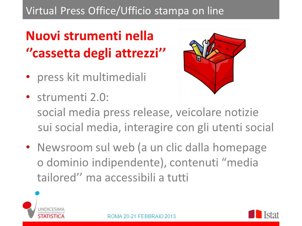 ROMA 20-21 FEBBRAIO 2013 Virtual Press Office/Ufficio stampa on line Nuovi strumenti nella cassetta degli attrezzi press kit multimediali strumenti 2.0: social media press release, veicolare notizie sui social media, interagire con gli utenti social Newsroom sul web (a un clic dalla homepage o dominio indipendente), contenuti media tailored ma accessibili a tutti