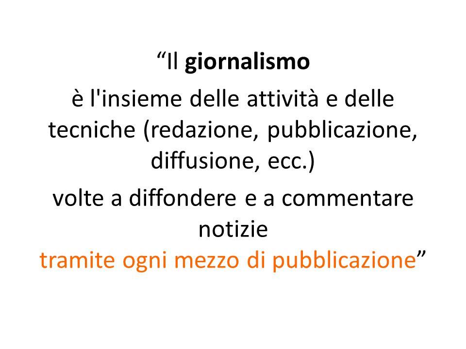 Il giornalismo è l insieme delle attività e delle tecniche (redazione, pubblicazione, diffusione, ecc.) volte a diffondere e a commentare notizie tramite ogni mezzo di pubblicazione
