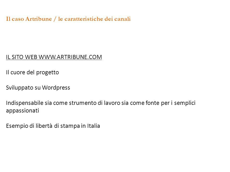 Il caso Artribune / le caratteristiche dei canali IL SITO WEB WWW.ARTRIBUNE.COM Il cuore del progetto Sviluppato su Wordpress Indispensabile sia come strumento di lavoro sia come fonte per i semplici appassionati Esempio di libertà di stampa in Italia