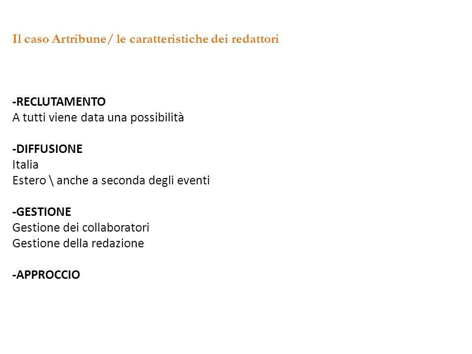 Il caso Artribune/ le caratteristiche dei redattori -RECLUTAMENTO A tutti viene data una possibilità -DIFFUSIONE Italia Estero \ anche a seconda degli eventi -GESTIONE Gestione dei collaboratori Gestione della redazione -APPROCCIO