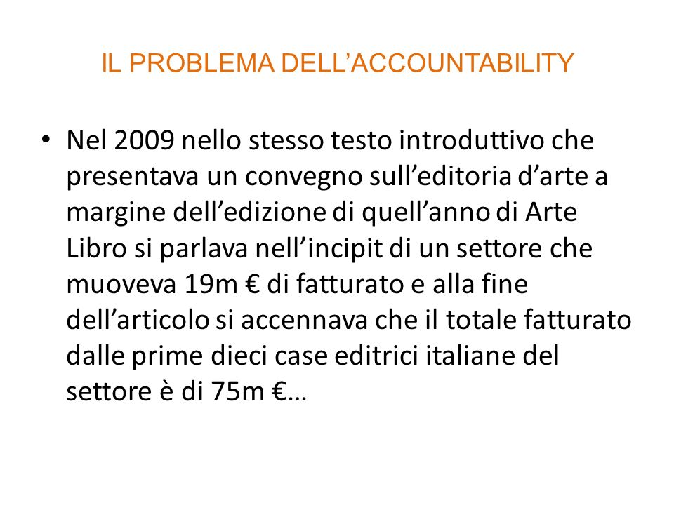 IL PROBLEMA DELLACCOUNTABILITY Nel 2009 nello stesso testo introduttivo che presentava un convegno sulleditoria darte a margine delledizione di quellanno di Arte Libro si parlava nellincipit di un settore che muoveva 19m di fatturato e alla fine dellarticolo si accennava che il totale fatturato dalle prime dieci case editrici italiane del settore è di 75m …