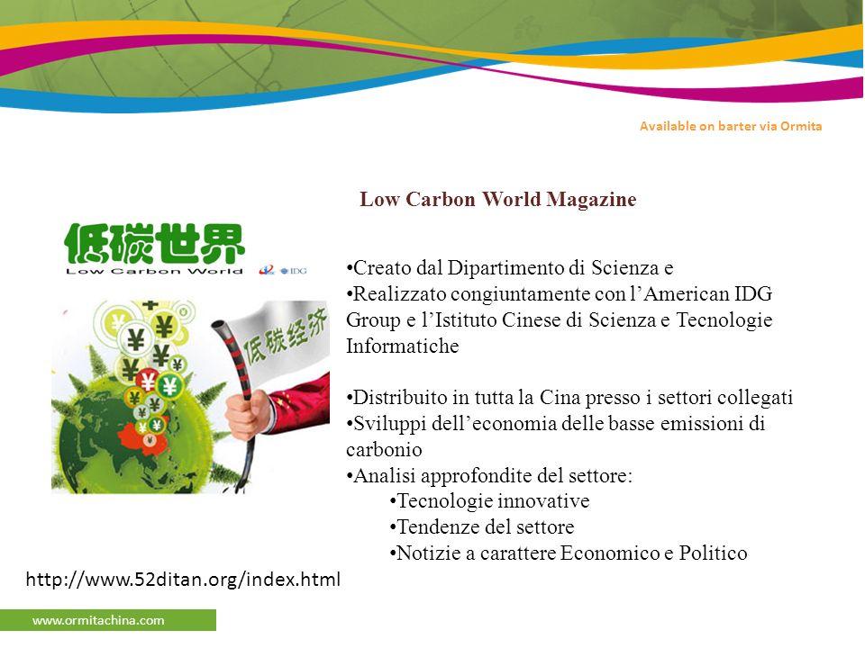 www.ormitachina.com Creato dal Dipartimento di Scienza e Realizzato congiuntamente con lAmerican IDG Group e lIstituto Cinese di Scienza e Tecnologie Informatiche Distribuito in tutta la Cina presso i settori collegati Sviluppi delleconomia delle basse emissioni di carbonio Analisi approfondite del settore: Tecnologie innovative Tendenze del settore Notizie a carattere Economico e Politico Available on barter via Ormita http://www.52ditan.org/index.html Low Carbon World Magazine
