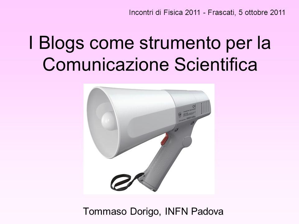 I Blogs come strumento per la Comunicazione Scientifica Tommaso Dorigo, INFN Padova Incontri di Fisica 2011 - Frascati, 5 ottobre 2011