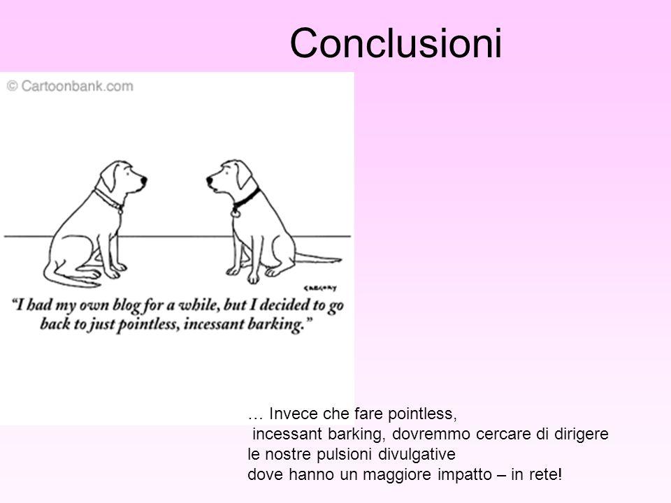 Conclusioni … Invece che fare pointless, incessant barking, dovremmo cercare di dirigere le nostre pulsioni divulgative dove hanno un maggiore impatto – in rete!