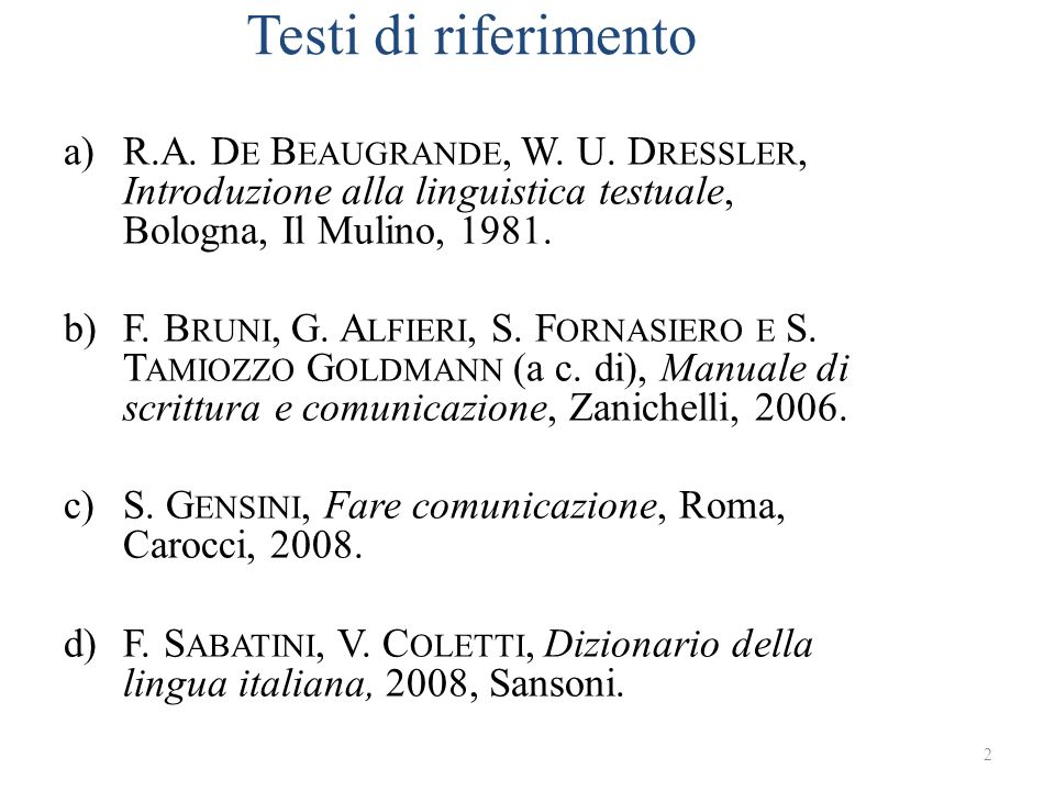 Testi di riferimento a)R.A. D E B EAUGRANDE, W. U. D RESSLER, Introduzione alla linguistica testuale, Bologna, Il Mulino, 1981. b)F. B RUNI, G. A LFIE
