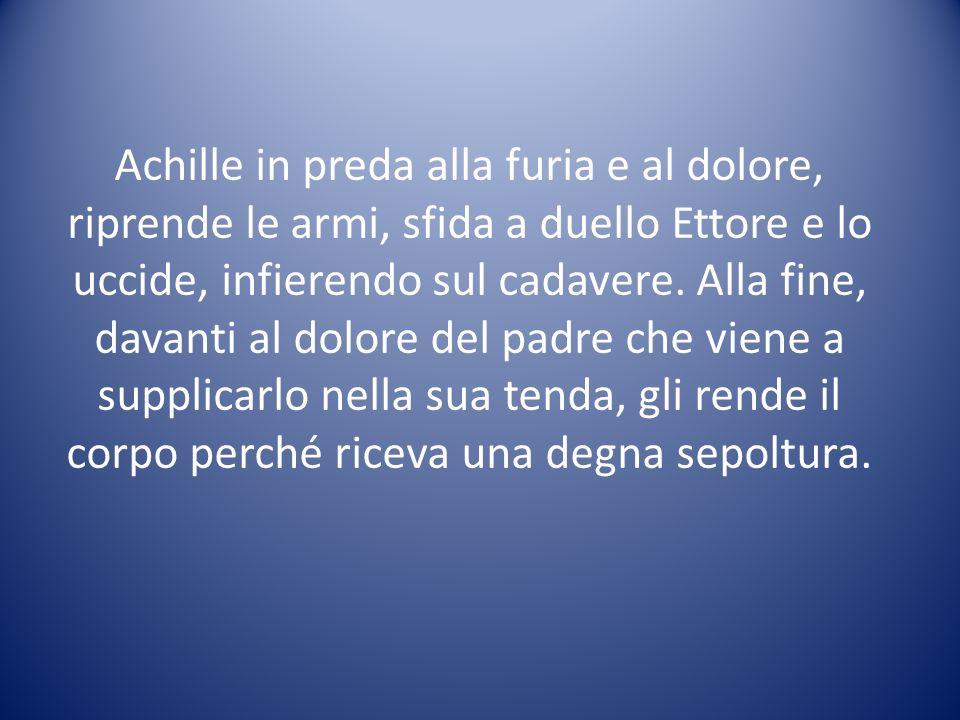 Achille in preda alla furia e al dolore, riprende le armi, sfida a duello Ettore e lo uccide, infierendo sul cadavere. Alla fine, davanti al dolore de