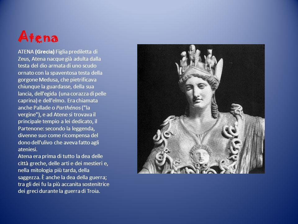 Atena ATENA (Grecia) Figlia prediletta di Zeus, Atena nacque già adulta dalla testa del dio armata di uno scudo ornato con la spaventosa testa della g
