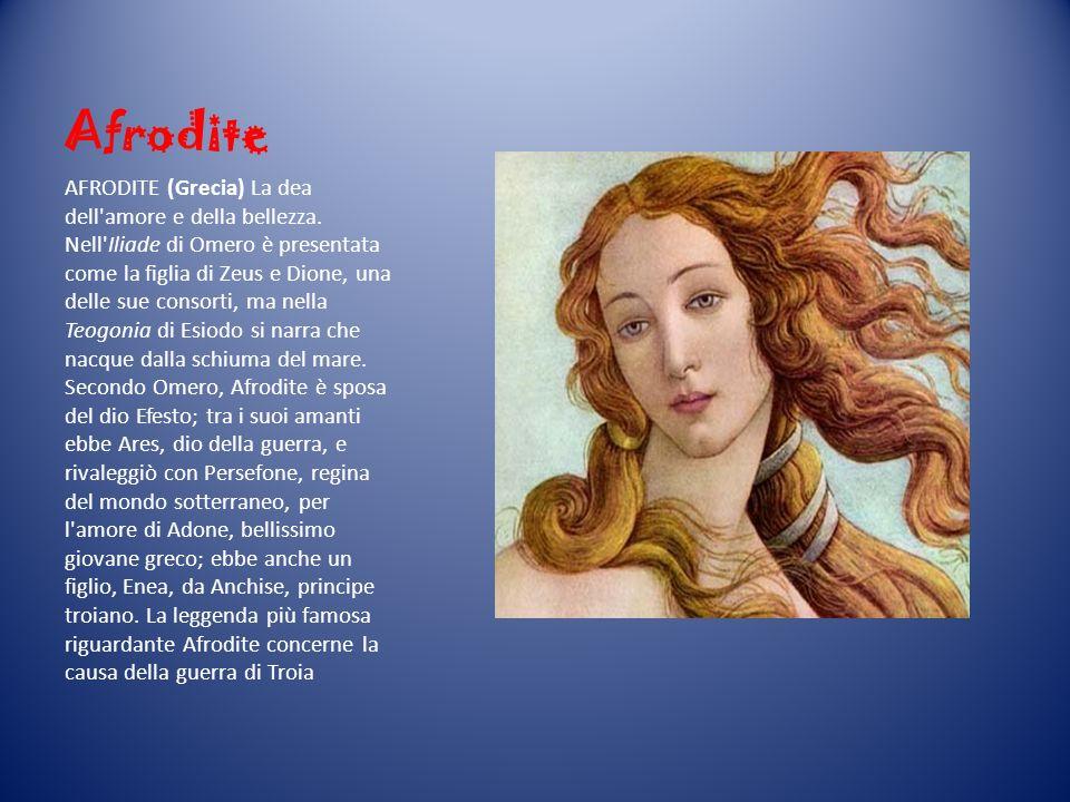 Afrodite AFRODITE (Grecia) La dea dell'amore e della bellezza. Nell'Iliade di Omero è presentata come la figlia di Zeus e Dione, una delle sue consort