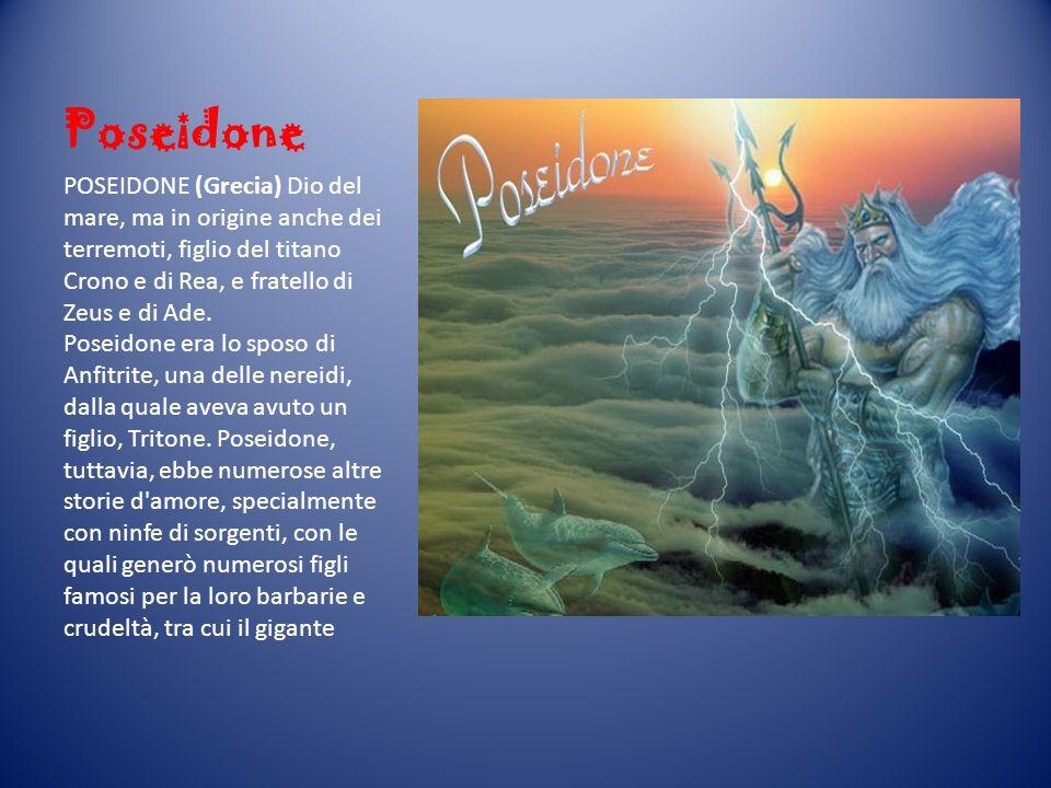 Poseidone POSEIDONE (Grecia) Dio del mare, ma in origine anche dei terremoti, figlio del titano Crono e di Rea, e fratello di Zeus e di Ade. Poseidone