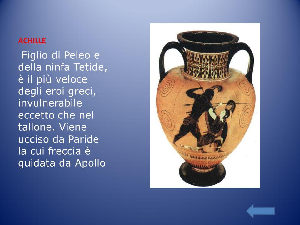 ACHILLE Figlio di Peleo e della ninfa Tetide, è il più veloce degli eroi greci, invulnerabile eccetto che nel tallone. Viene ucciso da Paride la cui f