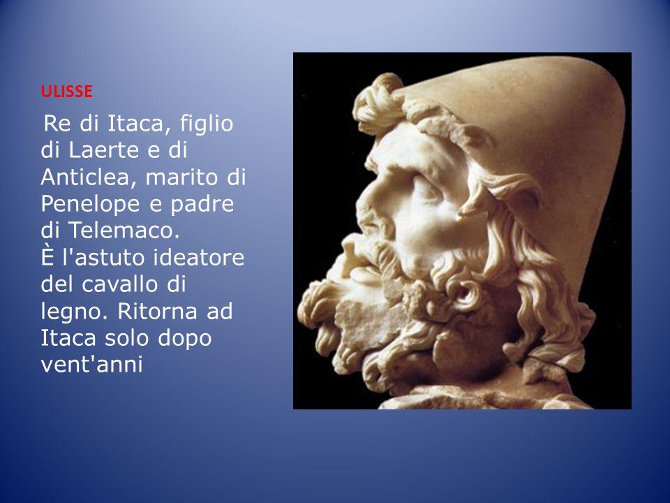 ULISSE Re di Itaca, figlio di Laerte e di Anticlea, marito di Penelope e padre di Telemaco. È l'astuto ideatore del cavallo di legno. Ritorna ad Itaca