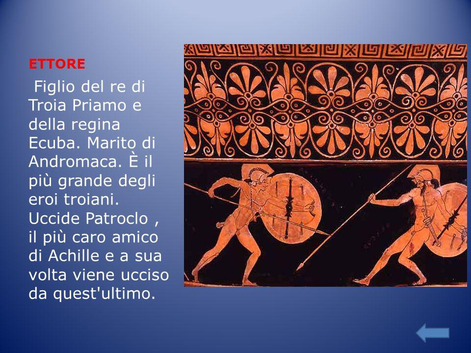 ETTORE Figlio del re di Troia Priamo e della regina Ecuba. Marito di Andromaca. È il più grande degli eroi troiani. Uccide Patroclo, il più caro amico