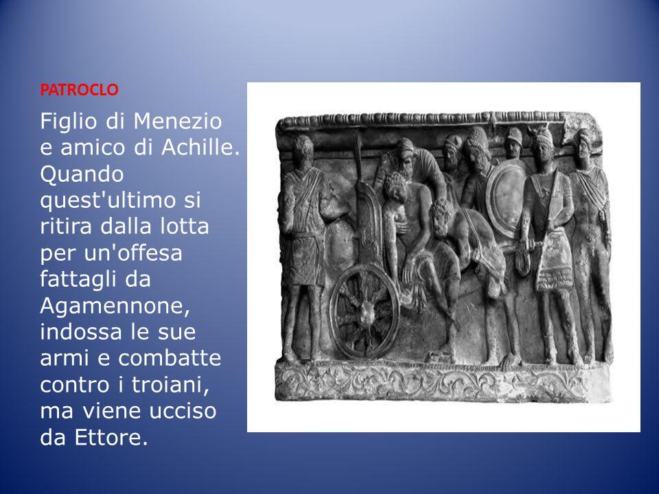 PATROCLO Figlio di Menezio e amico di Achille. Quando quest'ultimo si ritira dalla lotta per un'offesa fattagli da Agamennone, indossa le sue armi e c