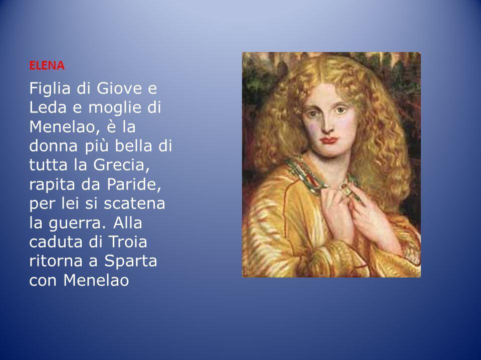 ELENA Figlia di Giove e Leda e moglie di Menelao, è la donna più bella di tutta la Grecia, rapita da Paride, per lei si scatena la guerra. Alla caduta