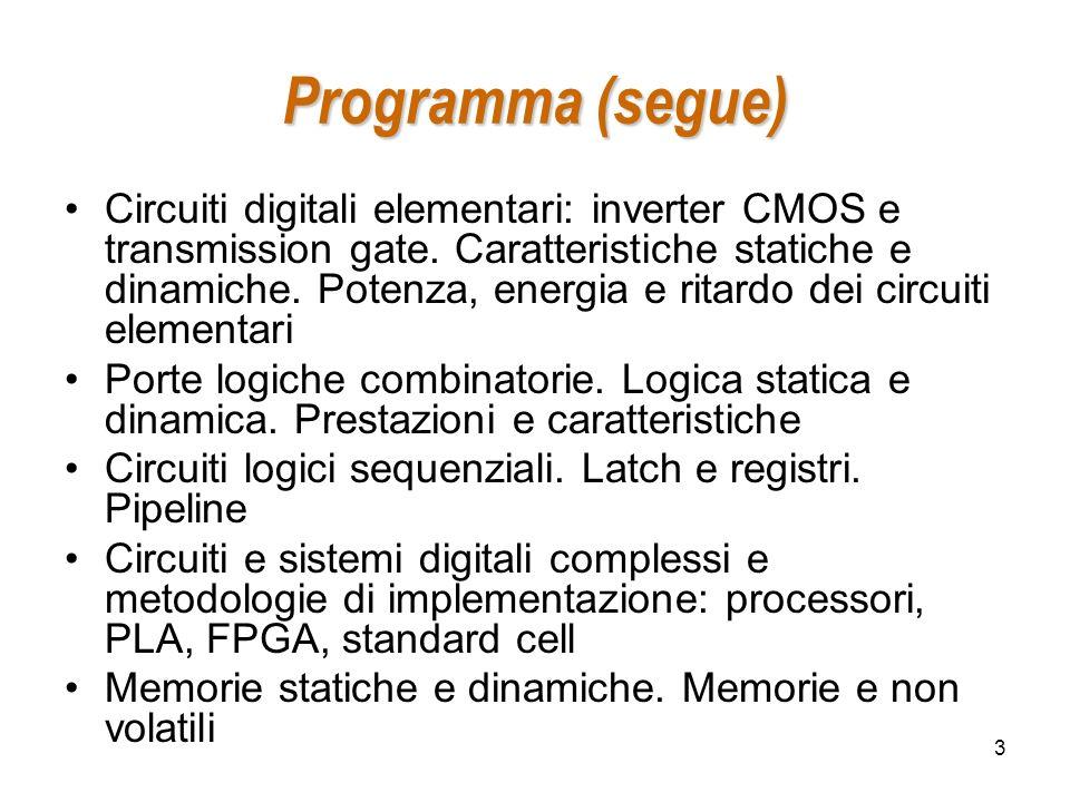 3 Programma (segue) Circuiti digitali elementari: inverter CMOS e transmission gate. Caratteristiche statiche e dinamiche. Potenza, energia e ritardo