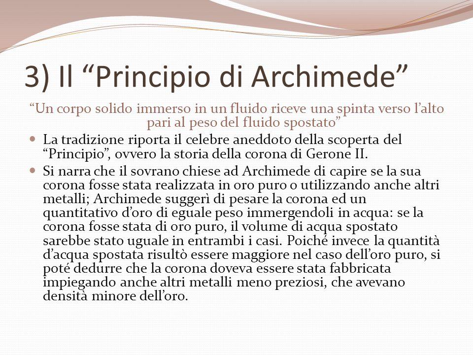 3) Il Principio di Archimede Un corpo solido immerso in un fluido riceve una spinta verso lalto pari al peso del fluido spostato La tradizione riporta il celebre aneddoto della scoperta del Principio, ovvero la storia della corona di Gerone II.
