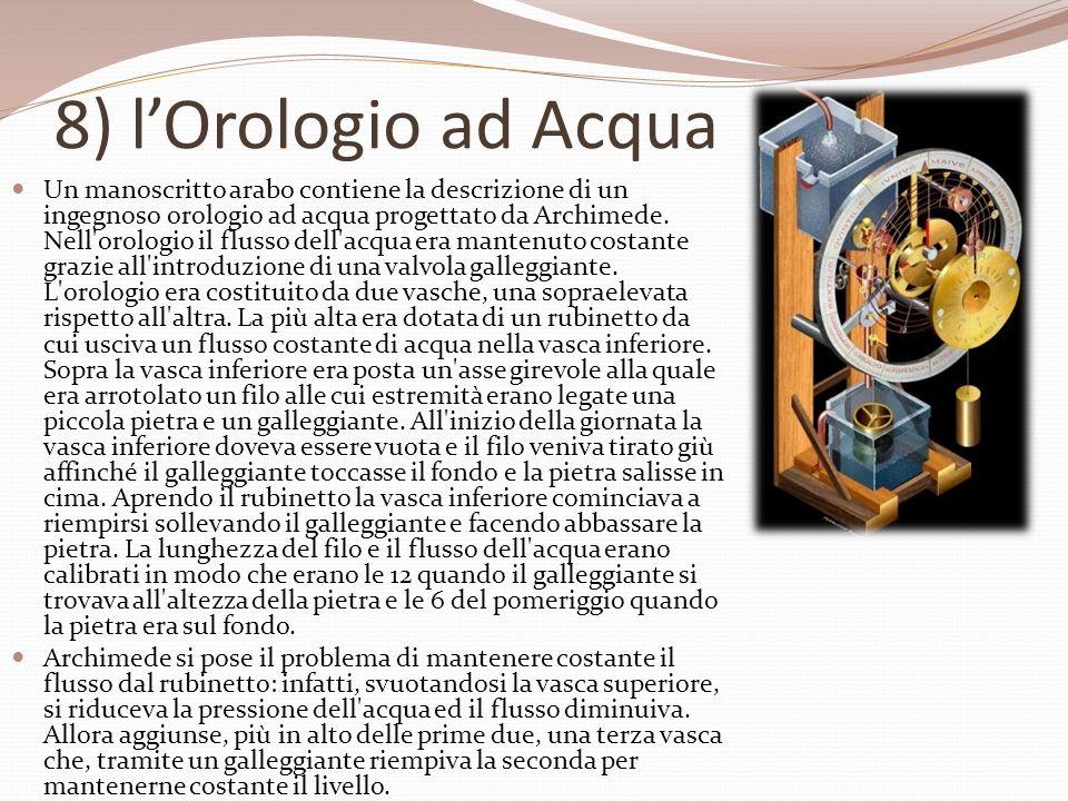 8) lOrologio ad Acqua Un manoscritto arabo contiene la descrizione di un ingegnoso orologio ad acqua progettato da Archimede. Nell'orologio il flusso