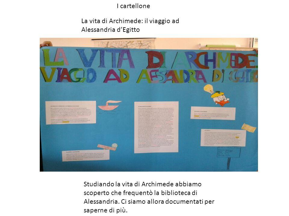 I cartellone Studiando la vita di Archimede abbiamo scoperto che frequentò la biblioteca di Alessandria.