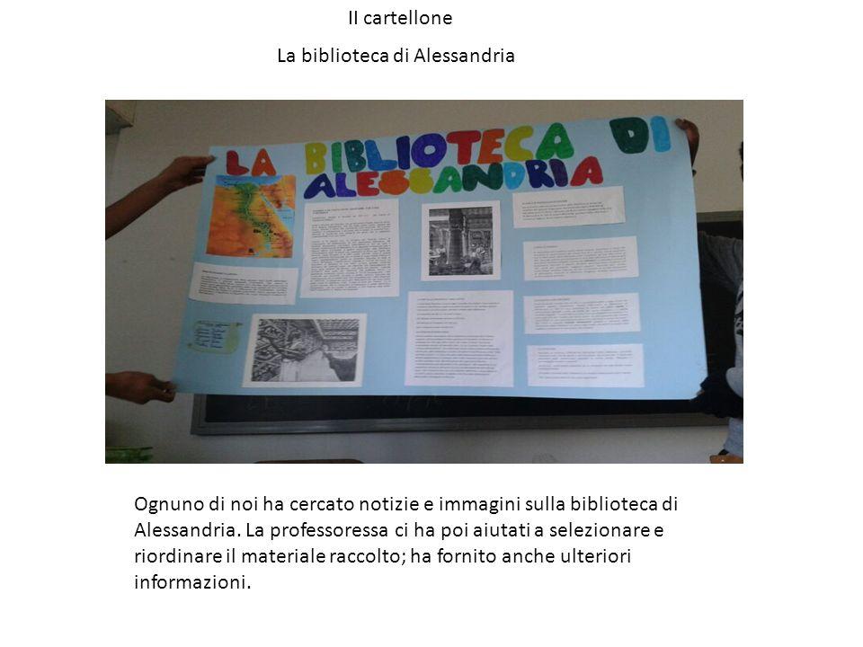 II cartellone La biblioteca di Alessandria Ognuno di noi ha cercato notizie e immagini sulla biblioteca di Alessandria. La professoressa ci ha poi aiu