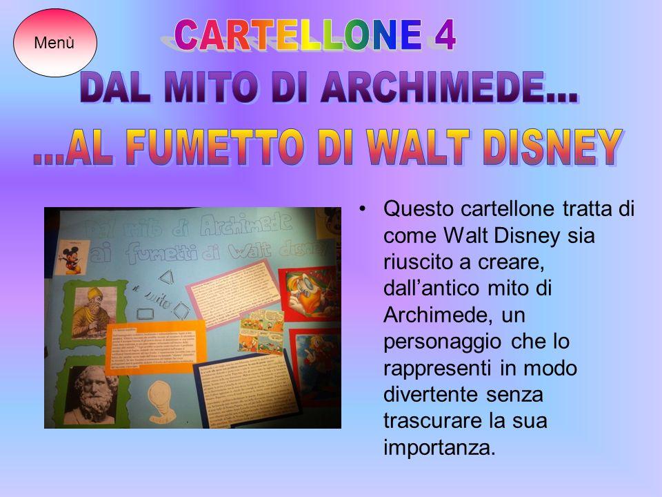 Questo cartellone tratta di come Walt Disney sia riuscito a creare, dallantico mito di Archimede, un personaggio che lo rappresenti in modo divertente senza trascurare la sua importanza.