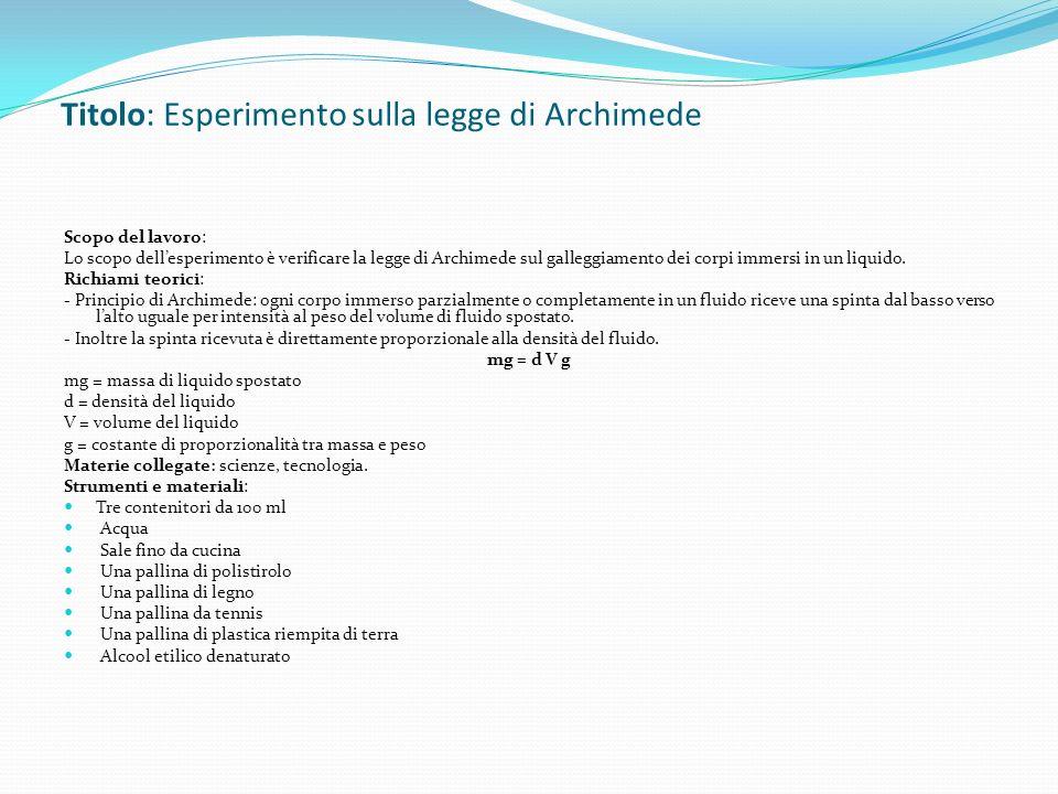 Titolo: Esperimento sulla legge di Archimede Scopo del lavoro: Lo scopo dellesperimento è verificare la legge di Archimede sul galleggiamento dei corpi immersi in un liquido.