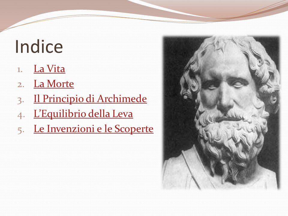 Indice 1. La Vita La Vita 2. La Morte La Morte 3. Il Principio di Archimede Il Principio di Archimede 4. LEquilibrio della Leva LEquilibrio della Leva