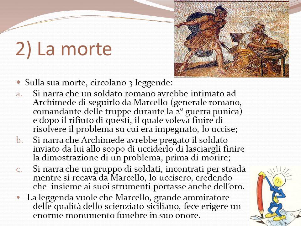 2) La morte Sulla sua morte, circolano 3 leggende: a. Si narra che un soldato romano avrebbe intimato ad Archimede di seguirlo da Marcello (generale r