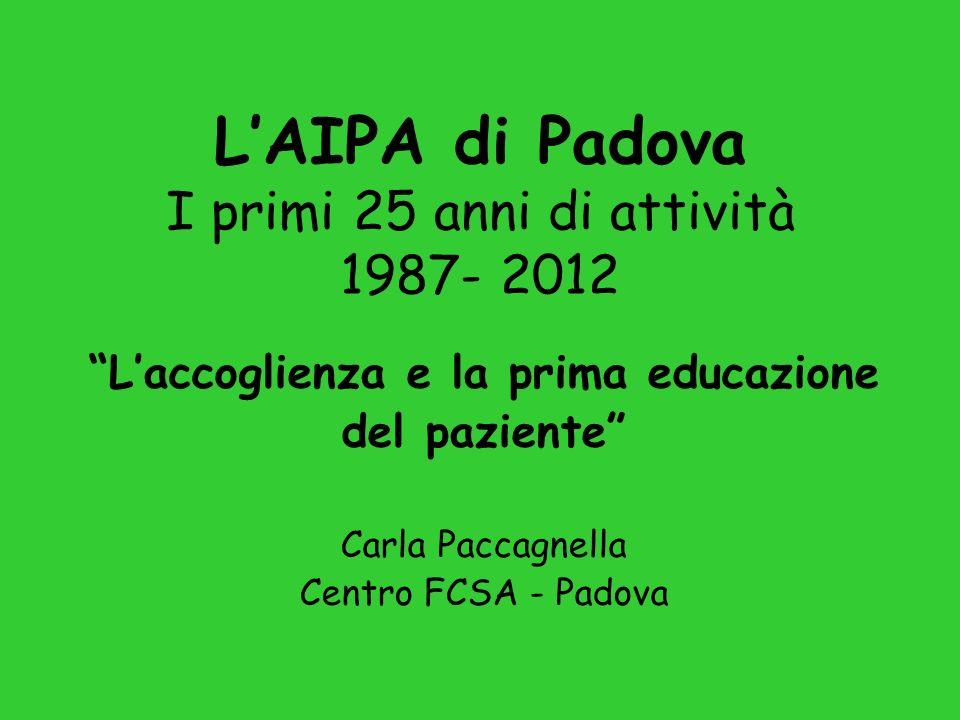 LAIPA di Padova I primi 25 anni di attività 1987- 2012 Laccoglienza e la prima educazione del paziente Carla Paccagnella Centro FCSA - Padova
