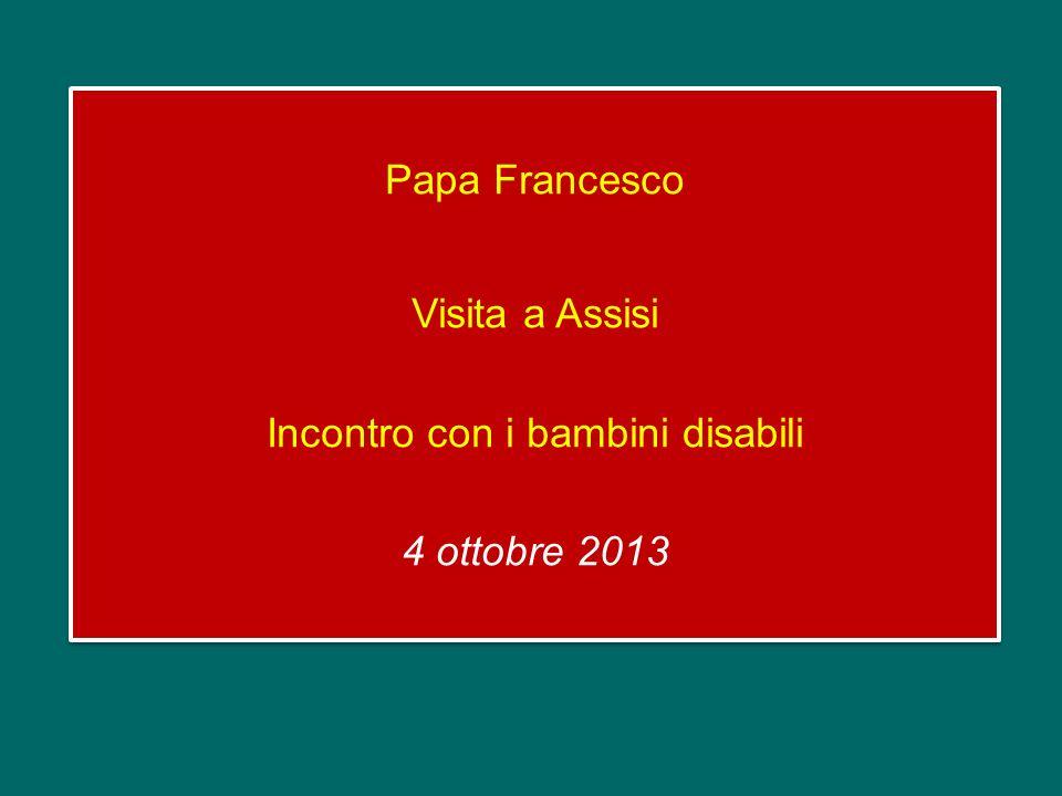 Papa Francesco Visita a Assisi Incontro con i bambini disabili 4 ottobre 2013 Papa Francesco Visita a Assisi Incontro con i bambini disabili 4 ottobre 2013