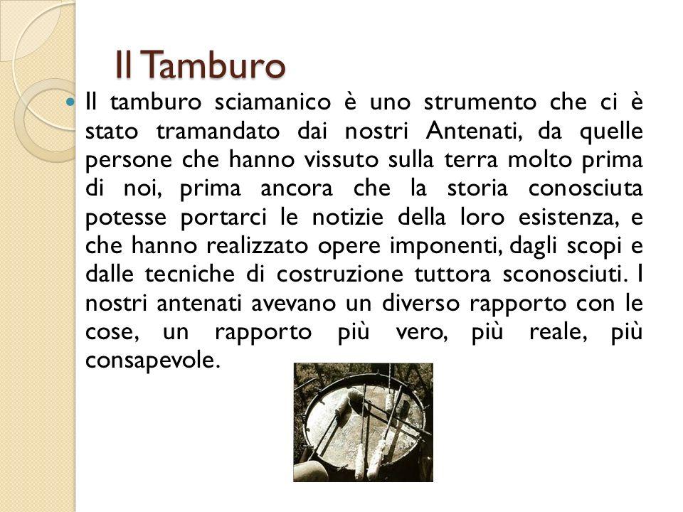 Il Tamburo Il tamburo sciamanico è uno strumento che ci è stato tramandato dai nostri Antenati, da quelle persone che hanno vissuto sulla terra molto