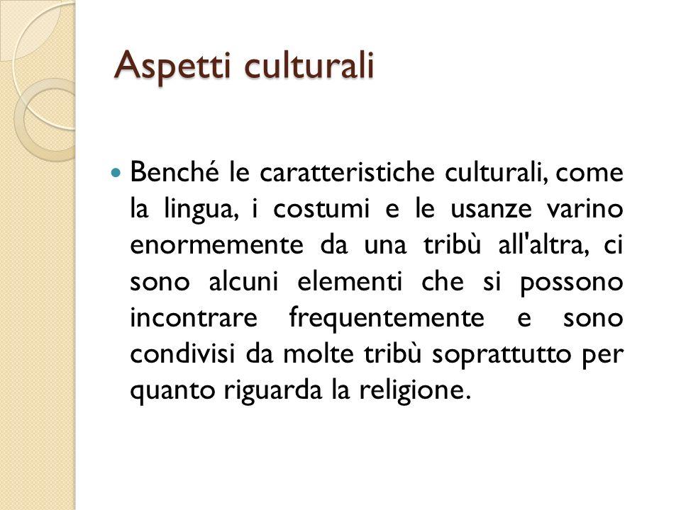 Aspetti culturali Benché le caratteristiche culturali, come la lingua, i costumi e le usanze varino enormemente da una tribù all altra, ci sono alcuni elementi che si possono incontrare frequentemente e sono condivisi da molte tribù soprattutto per quanto riguarda la religione.
