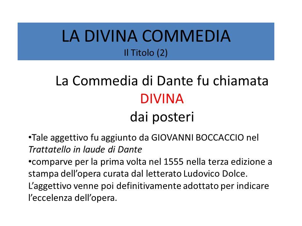 LA DIVINA COMMEDIA Il Titolo (2) La Commedia di Dante fu chiamata DIVINA dai posteri Tale aggettivo fu aggiunto da GIOVANNI BOCCACCIO nel Trattatello