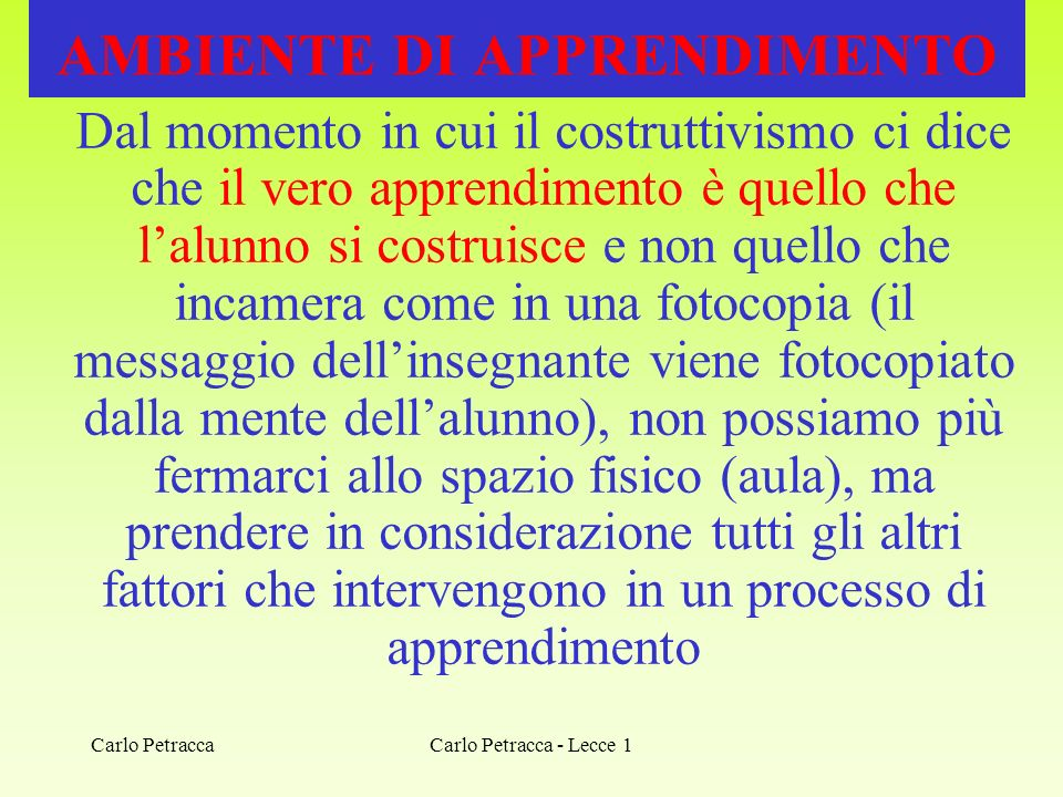 Carlo Petracca - Lecce 1 AMBIENTE DI APPRENDIMENTO Dal momento in cui il costruttivismo ci dice che il vero apprendimento è quello che lalunno si cost
