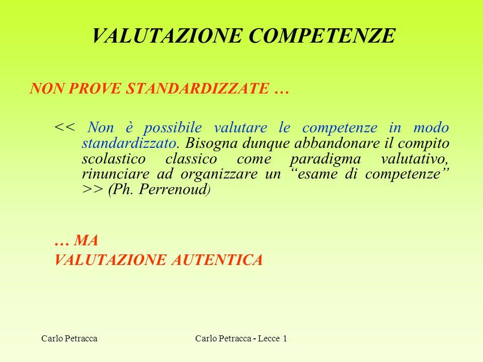 VALUTAZIONE COMPETENZE NON PROVE STANDARDIZZATE … > (Ph. Perrenoud ) … MA VALUTAZIONE AUTENTICA Carlo Petracca - Lecce 1Carlo Petracca
