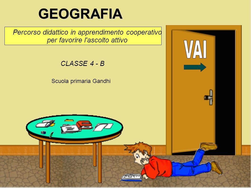 GEOGRAFIA Percorso didattico in apprendimento cooperativo per favorire l'ascolto attivo CLASSE 4 - B Scuola primaria Gandhi