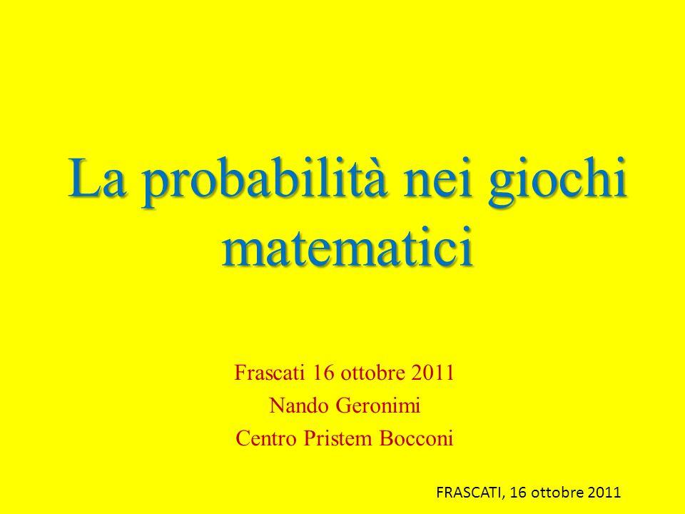 La probabilità nei giochi matematici Frascati 16 ottobre 2011 Nando Geronimi Centro Pristem Bocconi FRASCATI, 16 ottobre 2011